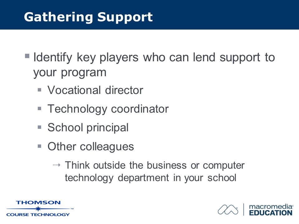 Gathering Support Identify key players who can lend support to your program Vocational director Technology coordinator School principal Other colleagues Think outside the business or computer technology department in your school