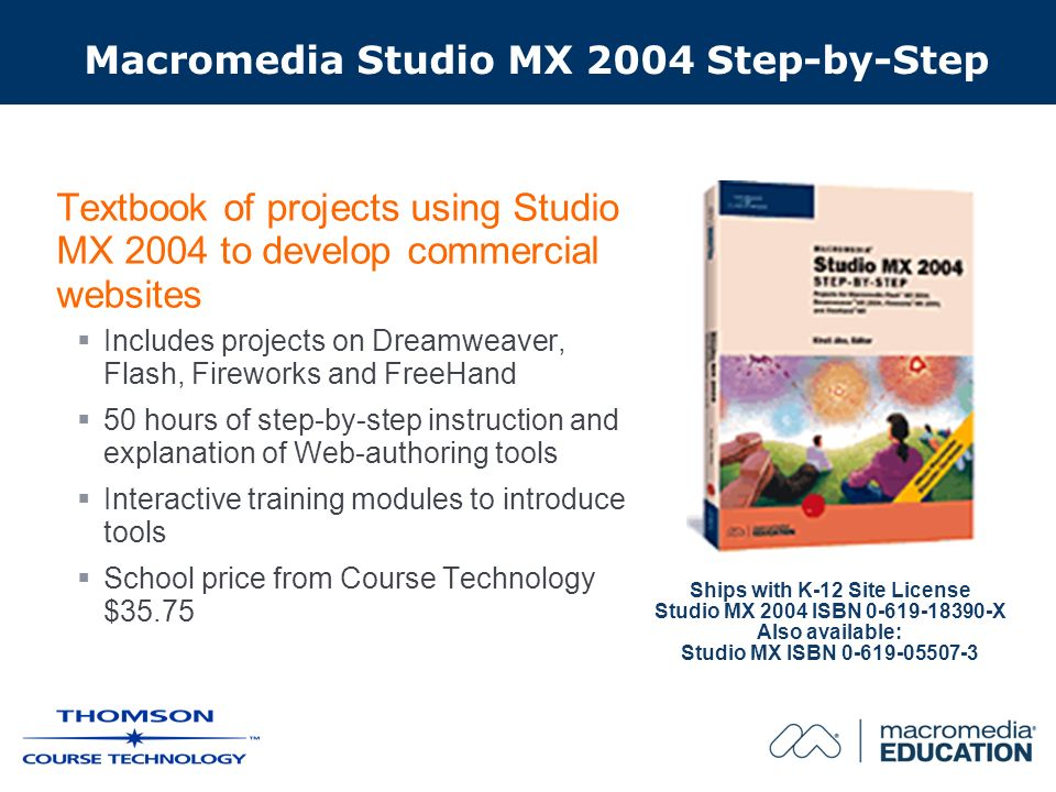 Macromedia Studio MX 2004 Step-by-Step Textbook of projects using Studio MX 2004 to develop commercial websites Includes projects on Dreamweaver, Flash, Fireworks and FreeHand 50 hours of step-by-step instruction and explanation of Web-authoring tools Interactive training modules to introduce tools School price from Course Technology $35.75 Ships with K-12 Site License Studio MX 2004 ISBN 0-619-18390-X Also available: Studio MX ISBN 0-619-05507-3