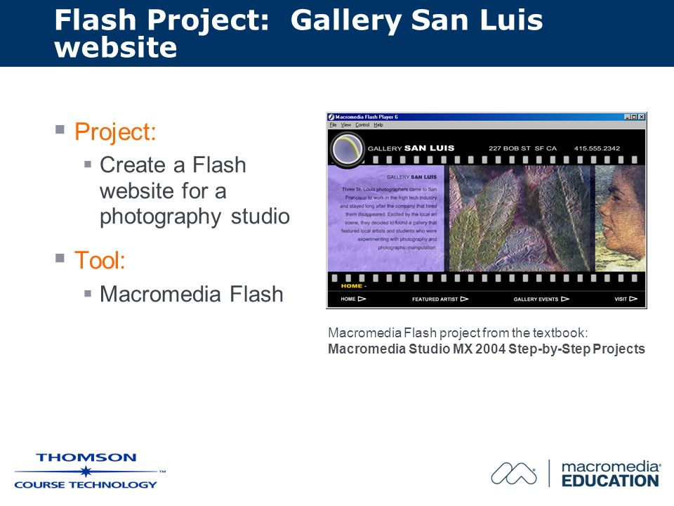 Flash Project: Gallery San Luis website Project: Create a Flash website for a photography studio Tool: Macromedia Flash Macromedia Flash project from the textbook: Macromedia Studio MX 2004 Step-by-Step Projects