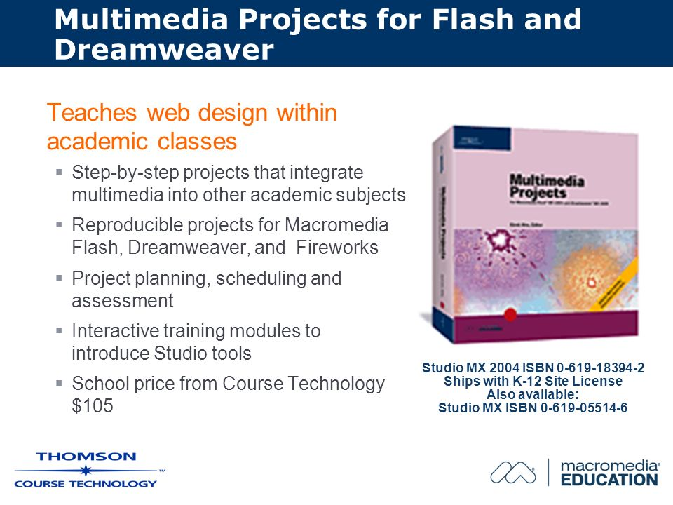 Multimedia Projects for Flash and Dreamweaver Teaches web design within academic classes Step-by-step projects that integrate multimedia into other academic subjects Reproducible projects for Macromedia Flash, Dreamweaver, and Fireworks Project planning, scheduling and assessment Interactive training modules to introduce Studio tools School price from Course Technology $105 Studio MX 2004 ISBN 0-619-18394-2 Ships with K-12 Site License Also available: Studio MX ISBN 0-619-05514-6