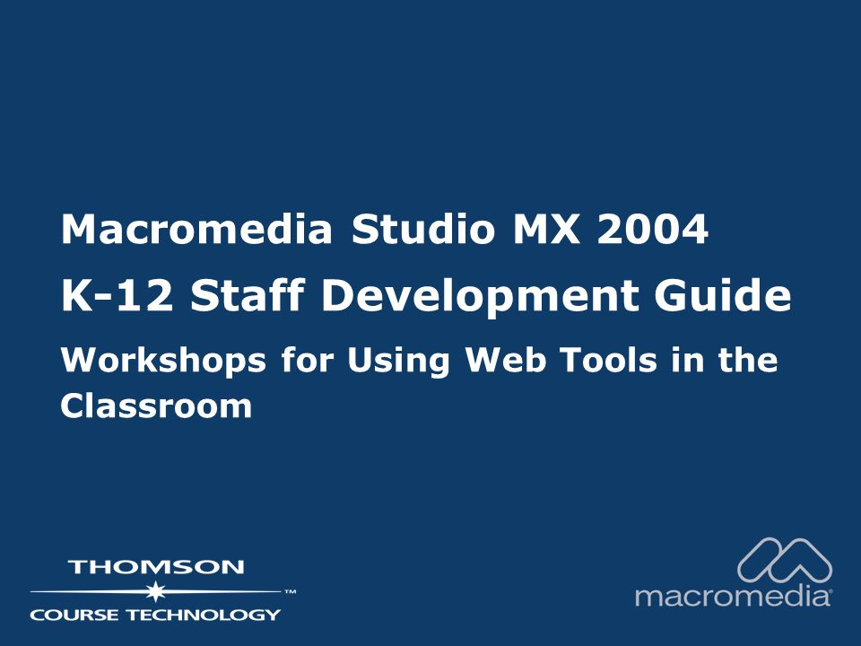Macromedia Studio MX 2004 K-12 Staff Development Guide Workshops for Using Web Tools in the Classroom