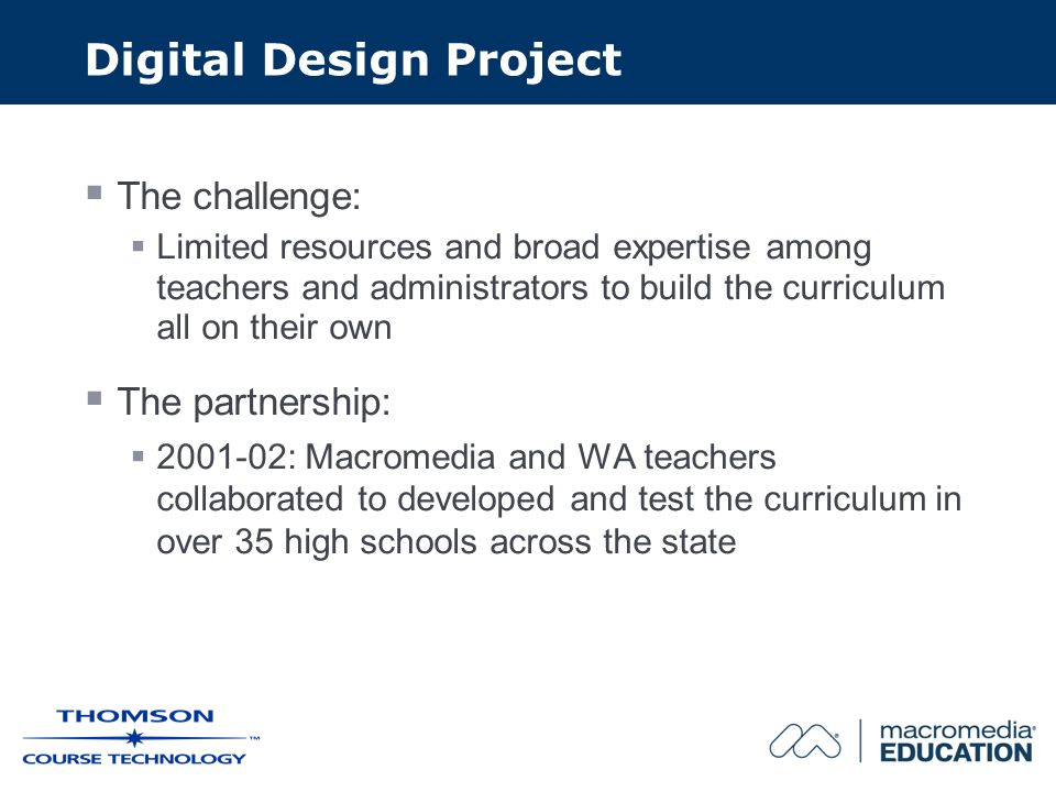 Digital Design Project The challenge: Limited resources and broad expertise among teachers and administrators to build the curriculum all on their own The partnership: 2001-02: Macromedia and WA teachers collaborated to developed and test the curriculum in over 35 high schools across the state