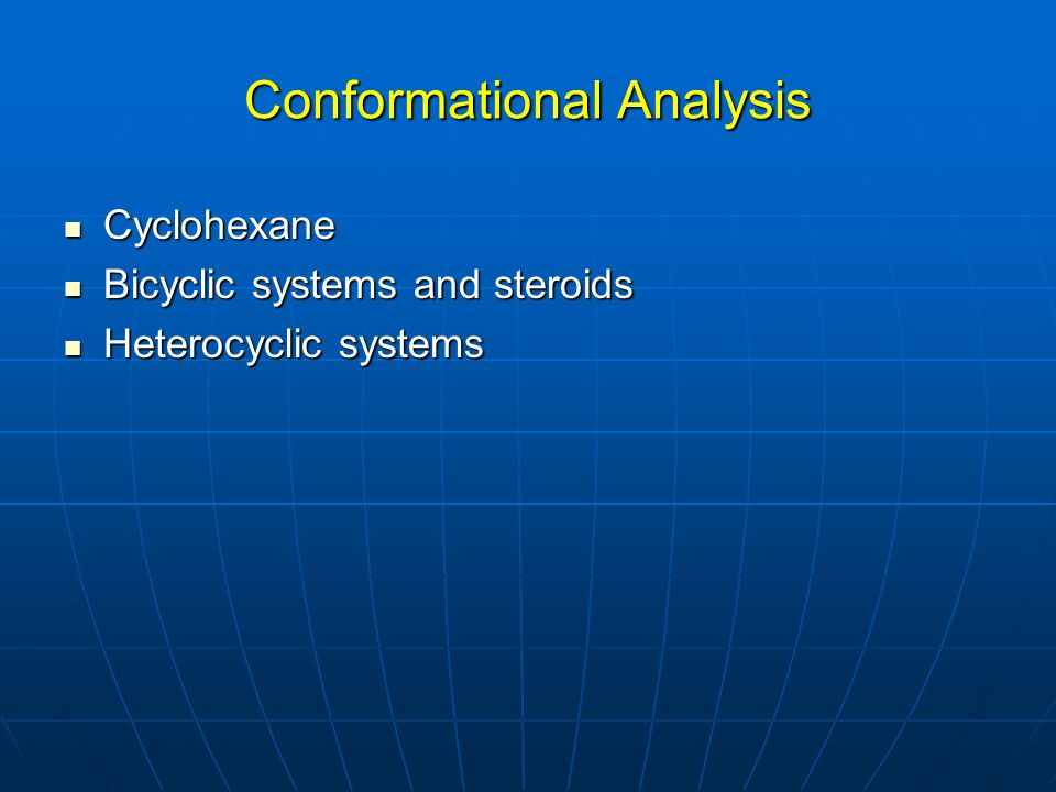 Conformational Analysis Cyclohexane Cyclohexane Bicyclic systems and steroids Bicyclic systems and steroids Heterocyclic systems Heterocyclic systems