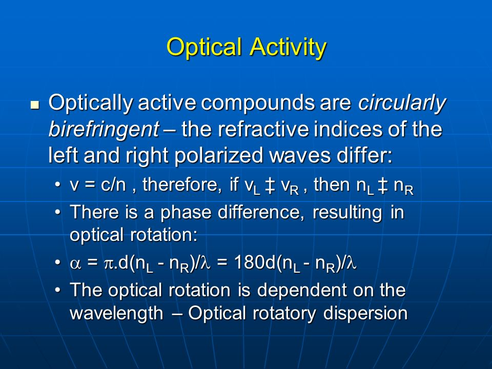 Optical Activity Optically active compounds are circularly birefringent – the refractive indices of the left and right polarized waves differ: Optical