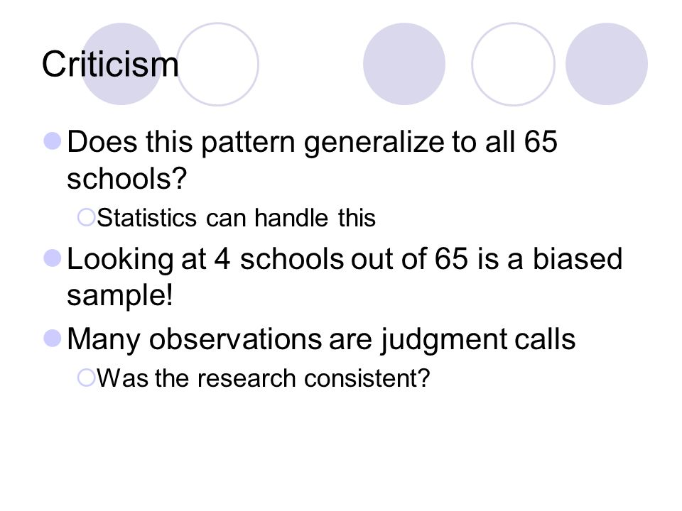 Criticism Does this pattern generalize to all 65 schools? Statistics can handle this Looking at 4 schools out of 65 is a biased sample! Many observati
