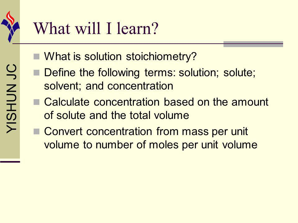 YISHUN JC What will I learn? What is solution stoichiometry? Define the following terms: solution; solute; solvent; and concentration Calculate concen