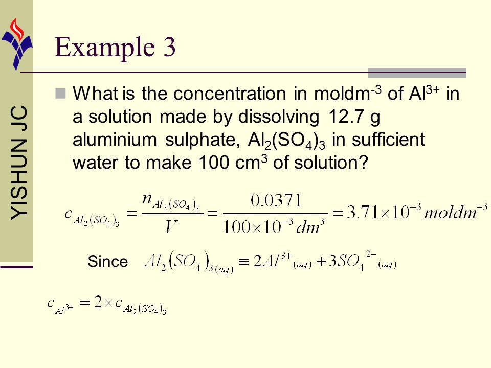 YISHUN JC Example 3 What is the concentration in moldm -3 of Al 3+ in a solution made by dissolving 12.7 g aluminium sulphate, Al 2 (SO 4 ) 3 in suffi
