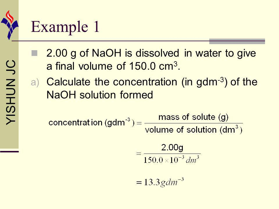 YISHUN JC Example 1 2.00 g of NaOH is dissolved in water to give a final volume of 150.0 cm 3. a) Calculate the concentration (in gdm -3 ) of the NaOH