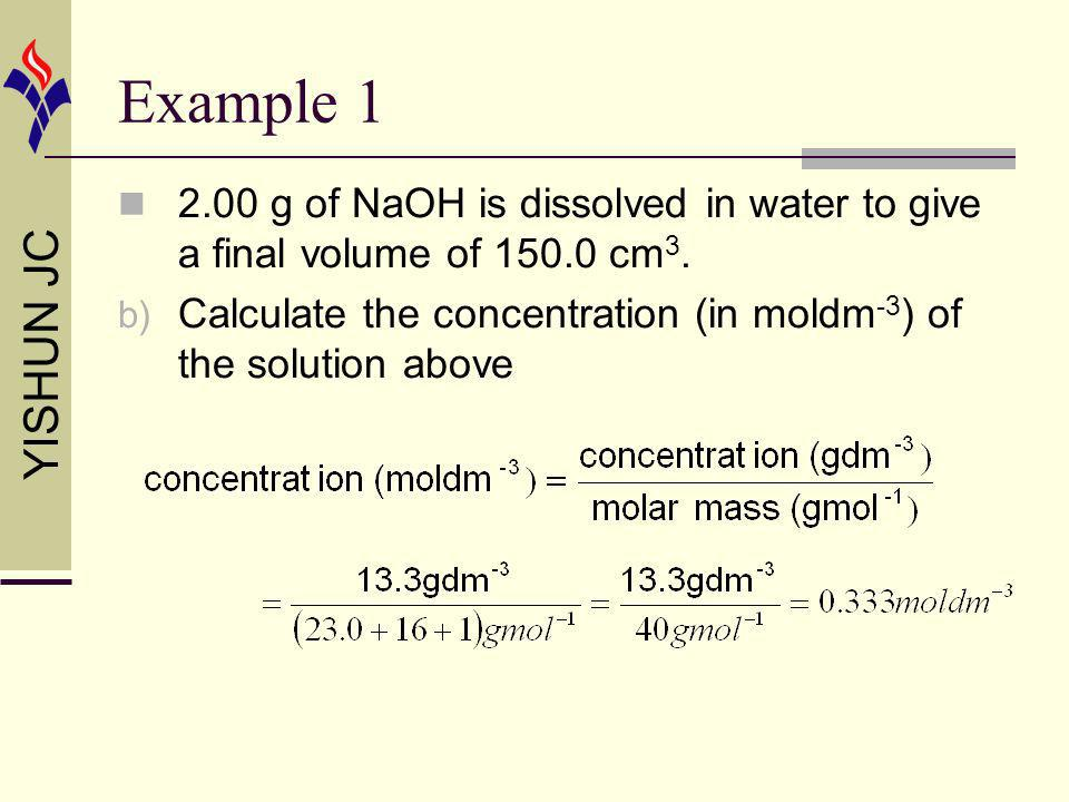 YISHUN JC Example 1 2.00 g of NaOH is dissolved in water to give a final volume of 150.0 cm 3. b) Calculate the concentration (in moldm -3 ) of the so