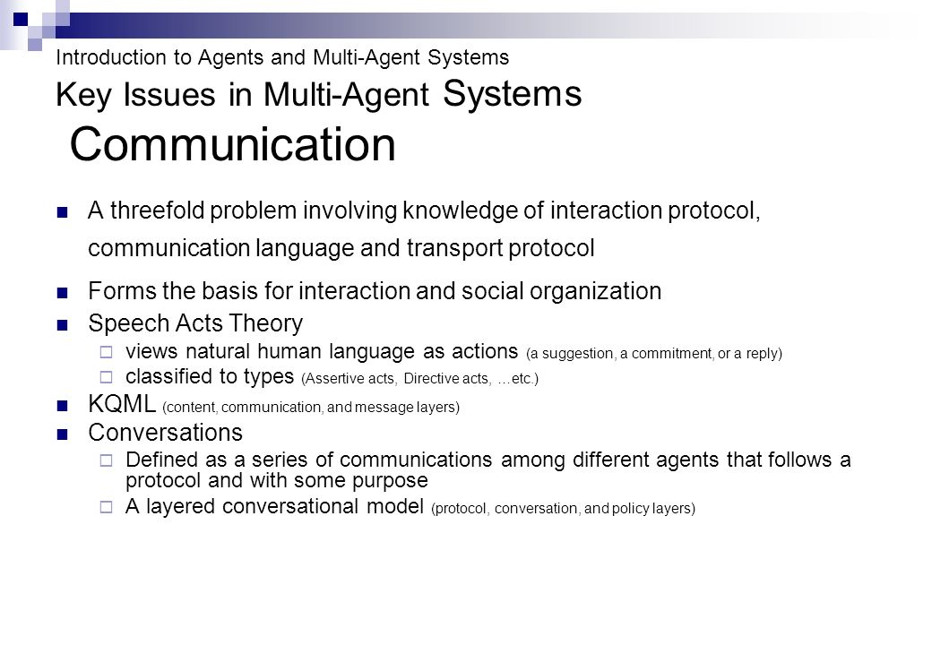 Introduction to Agents and Multi-Agent Systems Key Issues in Multi-Agent Systems Communication A threefold problem involving knowledge of interaction protocol, communication language and transport protocol Forms the basis for interaction and social organization Speech Acts Theory views natural human language as actions (a suggestion, a commitment, or a reply) classified to types (Assertive acts, Directive acts, …etc.) KQML (content, communication, and message layers) Conversations Defined as a series of communications among different agents that follows a protocol and with some purpose A layered conversational model (protocol, conversation, and policy layers)
