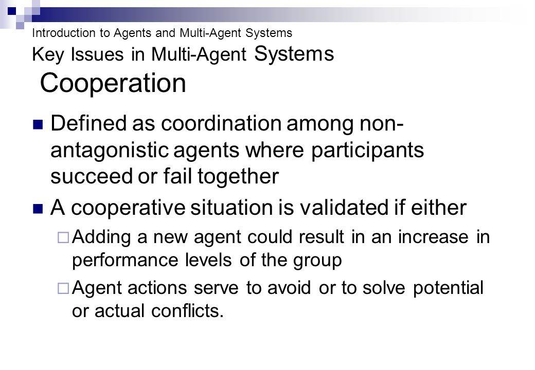 Introduction to Agents and Multi-Agent Systems Key Issues in Multi-Agent Systems Cooperation Defined as coordination among non- antagonistic agents where participants succeed or fail together A cooperative situation is validated if either Adding a new agent could result in an increase in performance levels of the group Agent actions serve to avoid or to solve potential or actual conflicts.