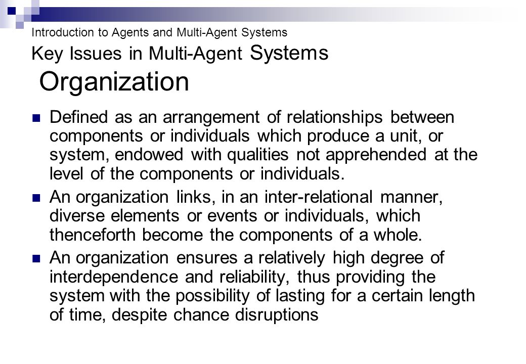 Introduction to Agents and Multi-Agent Systems Key Issues in Multi-Agent Systems Organization Defined as an arrangement of relationships between components or individuals which produce a unit, or system, endowed with qualities not apprehended at the level of the components or individuals.