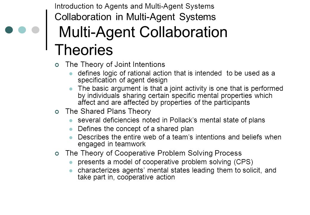 Introduction to Agents and Multi-Agent Systems Collaboration in Multi-Agent Systems Multi-Agent Collaboration Theories The Theory of Joint Intentions defines logic of rational action that is intended to be used as a specification of agent design The basic argument is that a joint activity is one that is performed by individuals sharing certain specific mental properties which affect and are affected by properties of the participants The Shared Plans Theory several deficiencies noted in Pollacks mental state of plans Defines the concept of a shared plan Describes the entire web of a teams intentions and beliefs when engaged in teamwork The Theory of Cooperative Problem Solving Process presents a model of cooperative problem solving (CPS) characterizes agents mental states leading them to solicit, and take part in, cooperative action