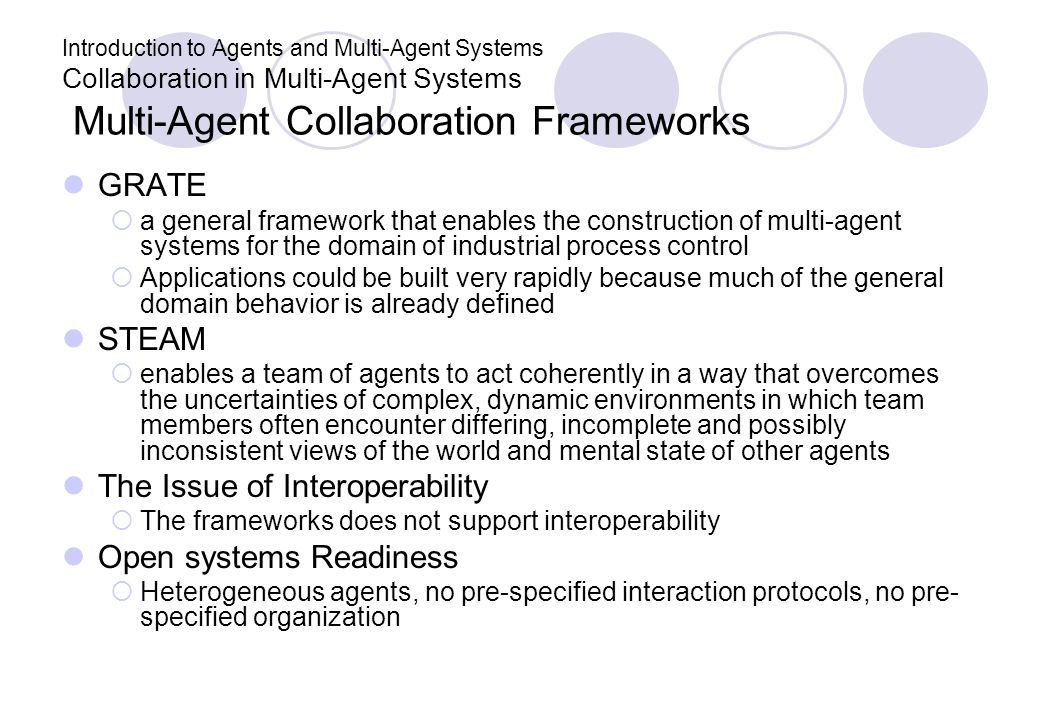 Introduction to Agents and Multi-Agent Systems Collaboration in Multi-Agent Systems Multi-Agent Collaboration Frameworks GRATE a general framework that enables the construction of multi-agent systems for the domain of industrial process control Applications could be built very rapidly because much of the general domain behavior is already defined STEAM enables a team of agents to act coherently in a way that overcomes the uncertainties of complex, dynamic environments in which team members often encounter differing, incomplete and possibly inconsistent views of the world and mental state of other agents The Issue of Interoperability The frameworks does not support interoperability Open systems Readiness Heterogeneous agents, no pre-specified interaction protocols, no pre- specified organization