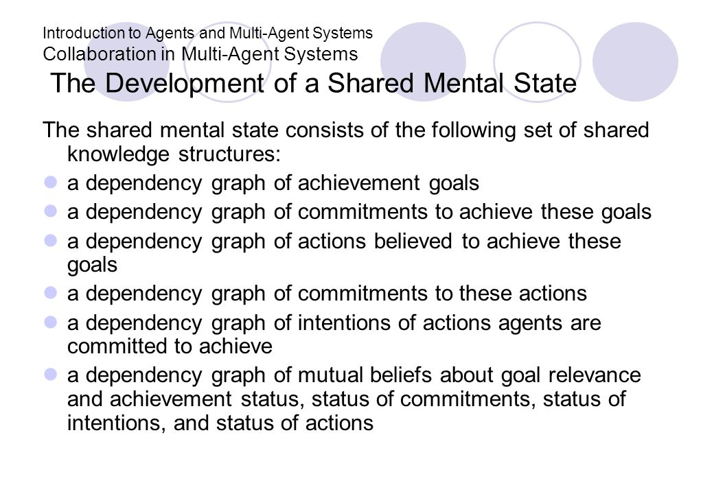 Introduction to Agents and Multi-Agent Systems Collaboration in Multi-Agent Systems The Development of a Shared Mental State The shared mental state c