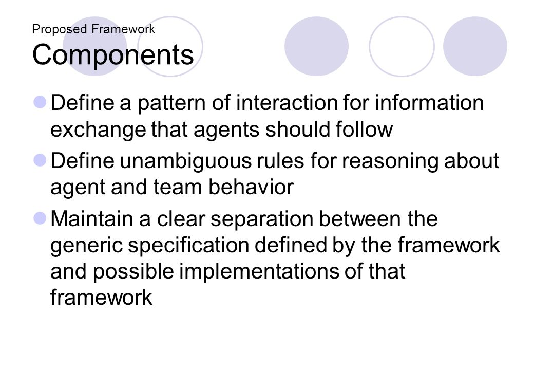 Proposed Framework Components Define a pattern of interaction for information exchange that agents should follow Define unambiguous rules for reasonin
