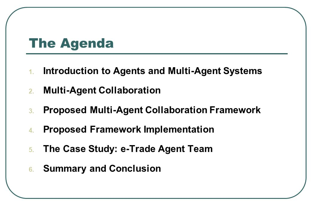The Agenda 1. Introduction to Agents and Multi-Agent Systems 2. Multi-Agent Collaboration 3. Proposed Multi-Agent Collaboration Framework 4. Proposed