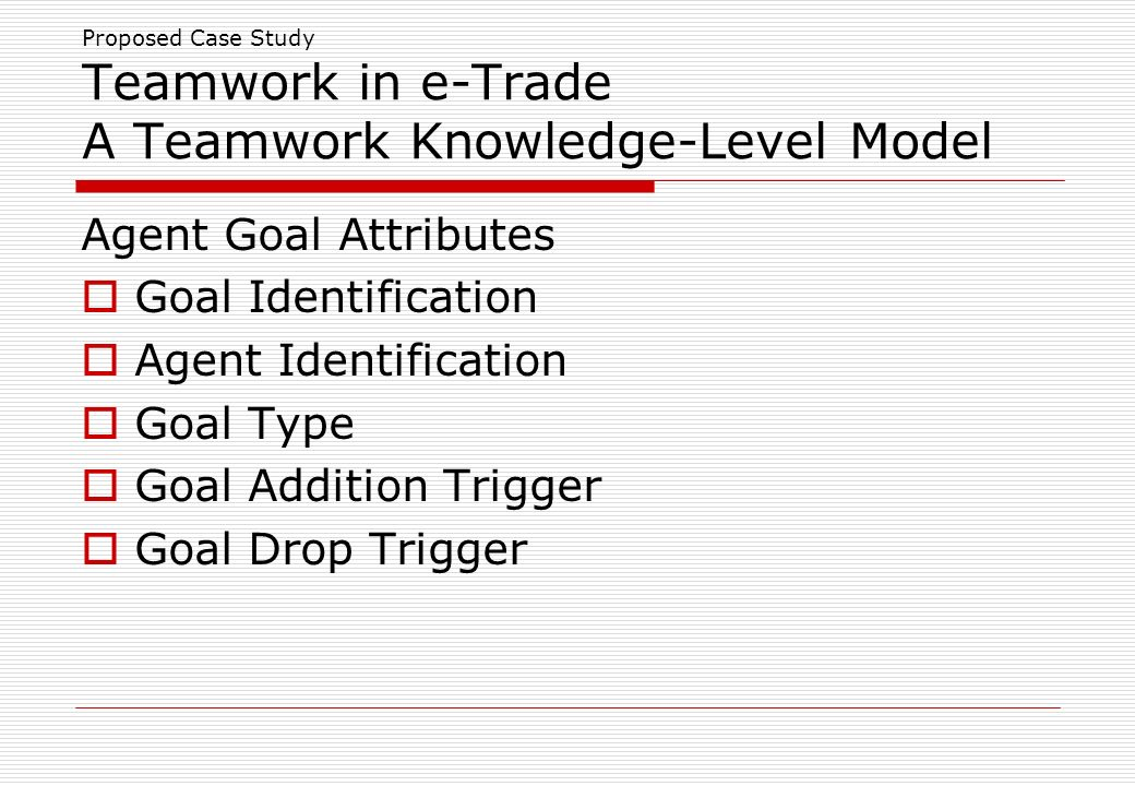 Proposed Case Study Teamwork in e-Trade A Teamwork Knowledge-Level Model Agent Goal Attributes Goal Identification Agent Identification Goal Type Goal Addition Trigger Goal Drop Trigger
