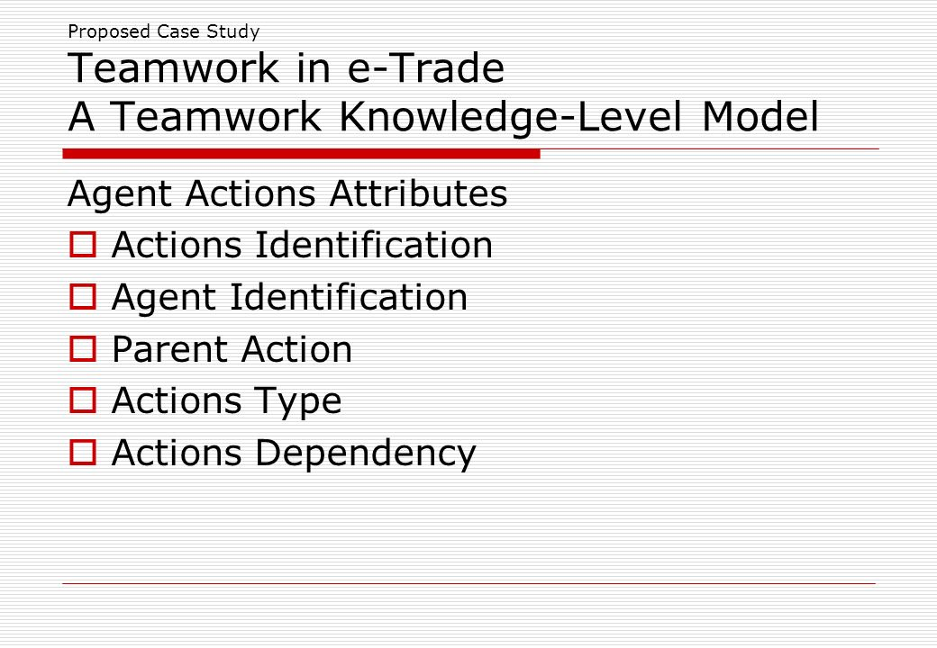 Proposed Case Study Teamwork in e-Trade A Teamwork Knowledge-Level Model Agent Actions Attributes Actions Identification Agent Identification Parent Action Actions Type Actions Dependency