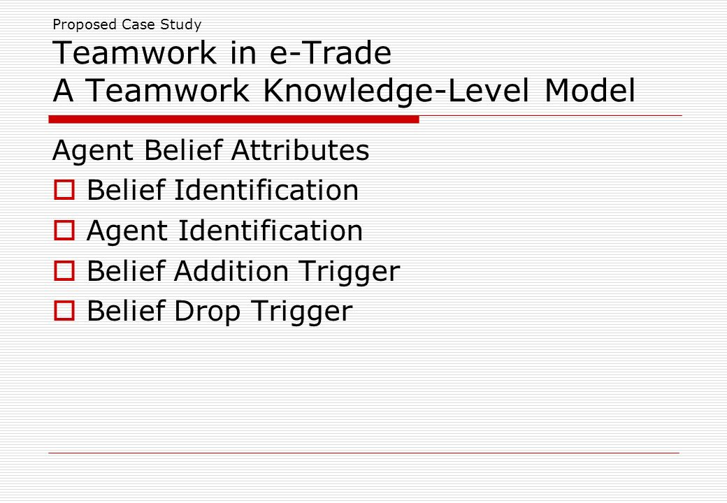 Proposed Case Study Teamwork in e-Trade A Teamwork Knowledge-Level Model Agent Belief Attributes Belief Identification Agent Identification Belief Addition Trigger Belief Drop Trigger