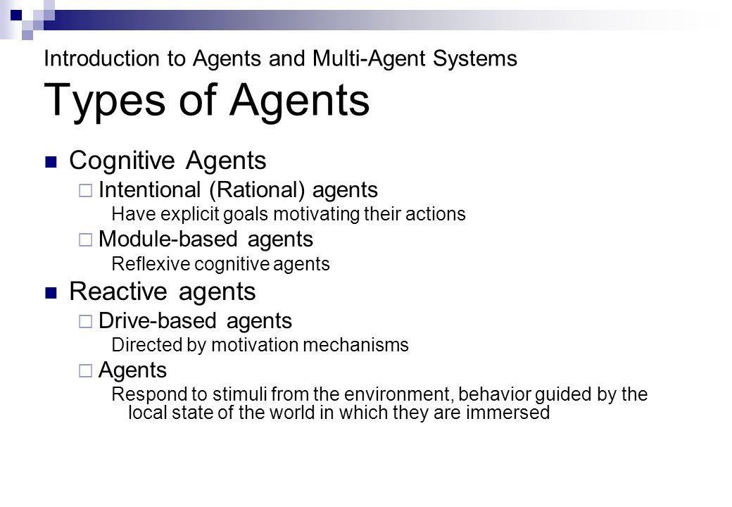 Introduction to Agents and Multi-Agent Systems Types of Agents Cognitive Agents Intentional (Rational) agents Have explicit goals motivating their actions Module-based agents Reflexive cognitive agents Reactive agents Drive-based agents Directed by motivation mechanisms Agents Respond to stimuli from the environment, behavior guided by the local state of the world in which they are immersed