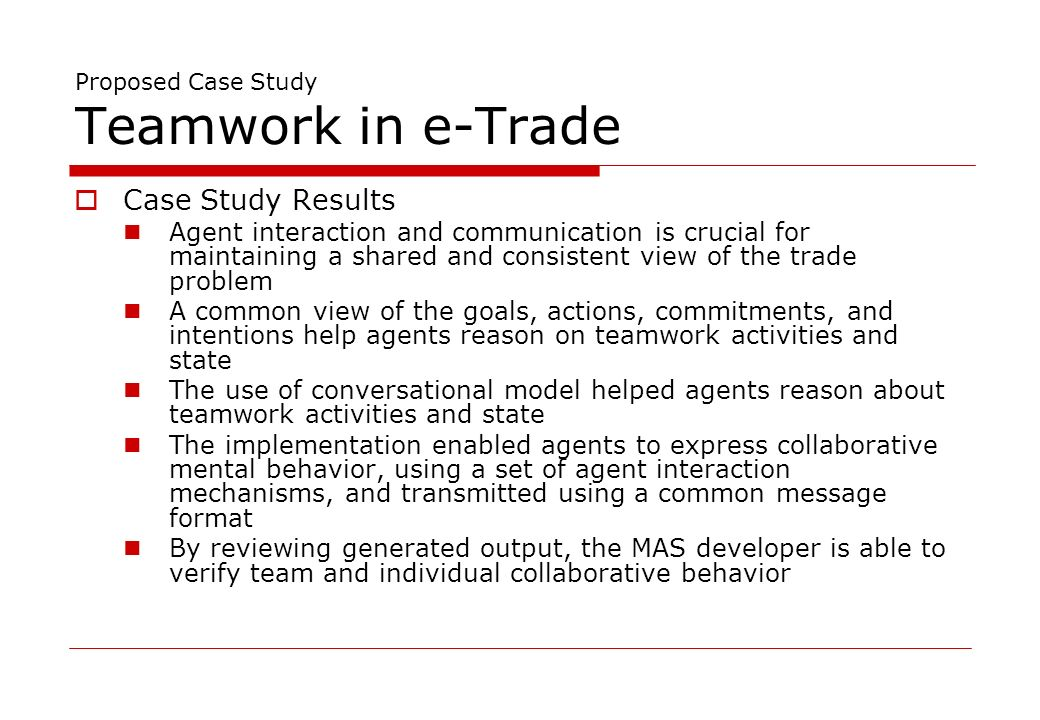 Proposed Case Study Teamwork in e-Trade Case Study Results Agent interaction and communication is crucial for maintaining a shared and consistent view of the trade problem A common view of the goals, actions, commitments, and intentions help agents reason on teamwork activities and state The use of conversational model helped agents reason about teamwork activities and state The implementation enabled agents to express collaborative mental behavior, using a set of agent interaction mechanisms, and transmitted using a common message format By reviewing generated output, the MAS developer is able to verify team and individual collaborative behavior