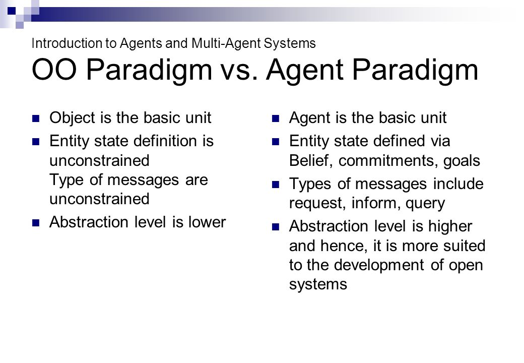 Introduction to Agents and Multi-Agent Systems OO Paradigm vs. Agent Paradigm Object is the basic unit Entity state definition is unconstrained Type o