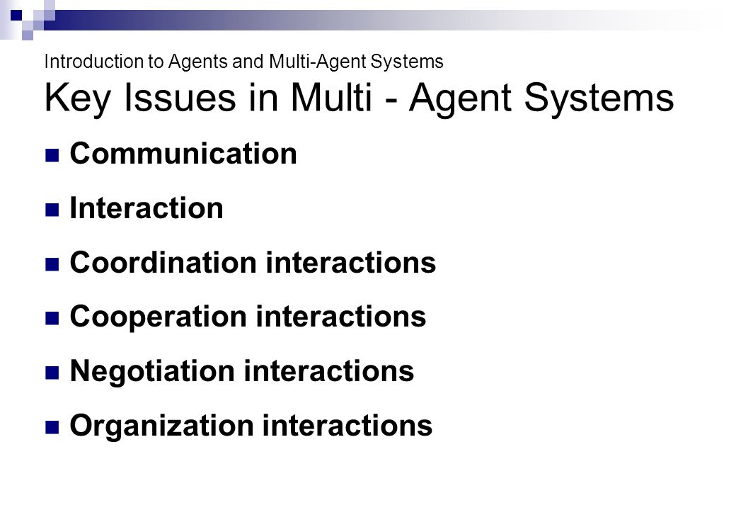 Introduction to Agents and Multi-Agent Systems Key Issues in Multi - Agent Systems Communication Interaction Coordination interactions Cooperation interactions Negotiation interactions Organization interactions