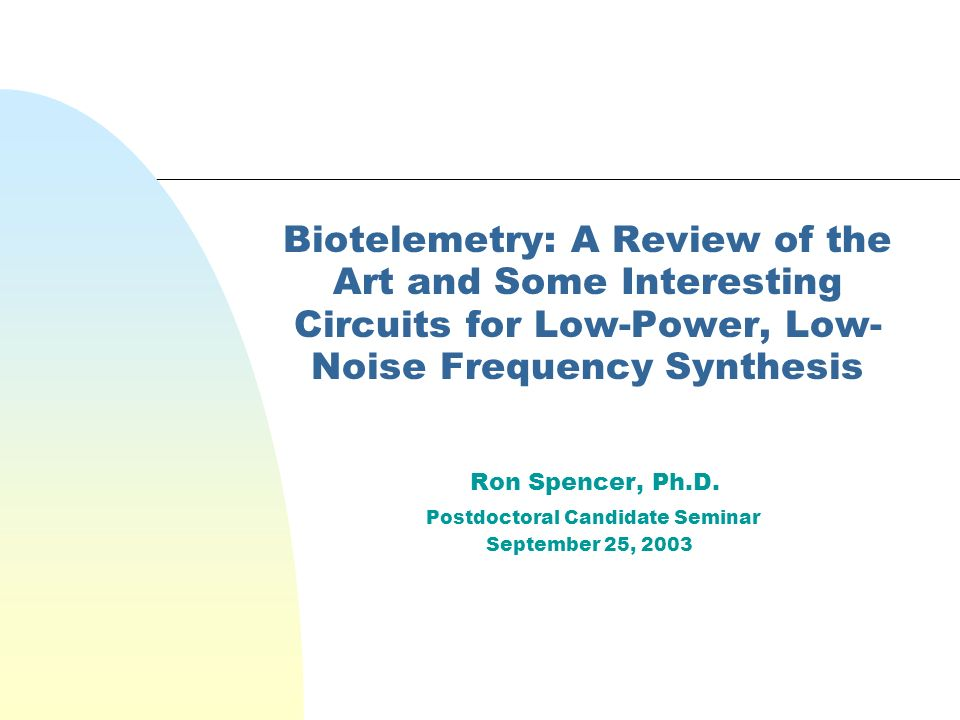 Biotelemetry: A Review of the Art and Some Interesting Circuits for Low-Power, Low- Noise Frequency Synthesis Ron Spencer, Ph.D.