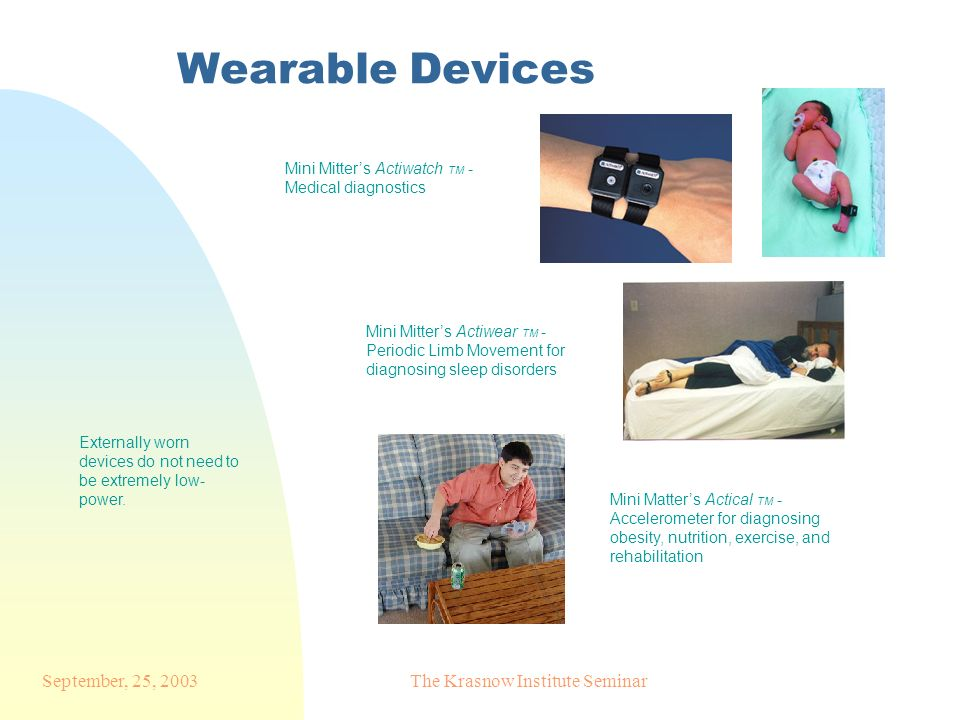 September, 25, 2003The Krasnow Institute Seminar Wearable Devices Mini Mitters Actiwatch TM - Medical diagnostics Mini Mitters Actiwear TM - Periodic Limb Movement for diagnosing sleep disorders Mini Matters Actical TM - Accelerometer for diagnosing obesity, nutrition, exercise, and rehabilitation Externally worn devices do not need to be extremely low- power.