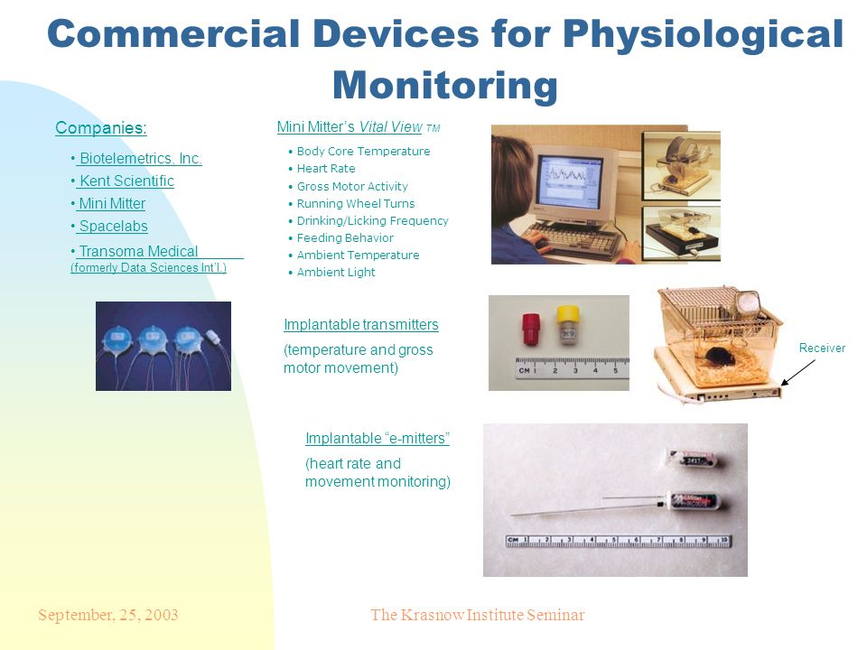 September, 25, 2003The Krasnow Institute Seminar Commercial Devices for Physiological Monitoring Mini Mitters Vital View TM Body Core Temperature Heart Rate Gross Motor Activity Running Wheel Turns Drinking/Licking Frequency Feeding Behavior Ambient Temperature Ambient Light Implantable transmitters (temperature and gross motor movement) Implantable e-mitters (heart rate and movement monitoring) Receiver Companies: Biotelemetrics, Inc.