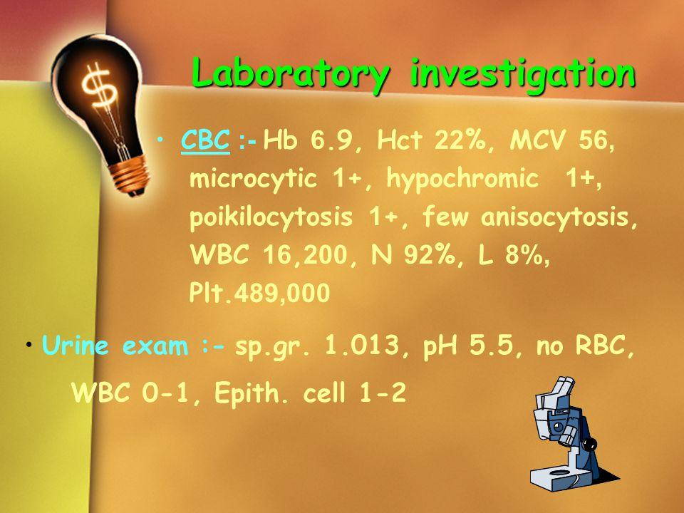 Laboratory investigation CBC :- Hb 6.9, Hct 22%, MCV 56, microcytic 1+, hypochromic 1+, poikilocytosis 1+, few anisocytosis, WBC 16,200, N 92%, L 8%,