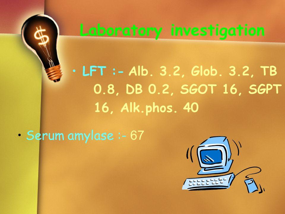 Laboratory investigation LFT :- Alb. 3.2, Glob. 3.2, TB 0.8, DB 0.2, SGOT 16, SGPT 16, Alk.phos. 40 Serum amylase :- 67