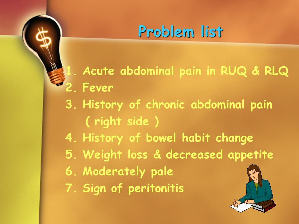 Problem list 1. Acute abdominal pain in RUQ & RLQ 2. Fever 3. History of chronic abdominal pain ( right side ) 4. History of bowel habit change 5. Wei