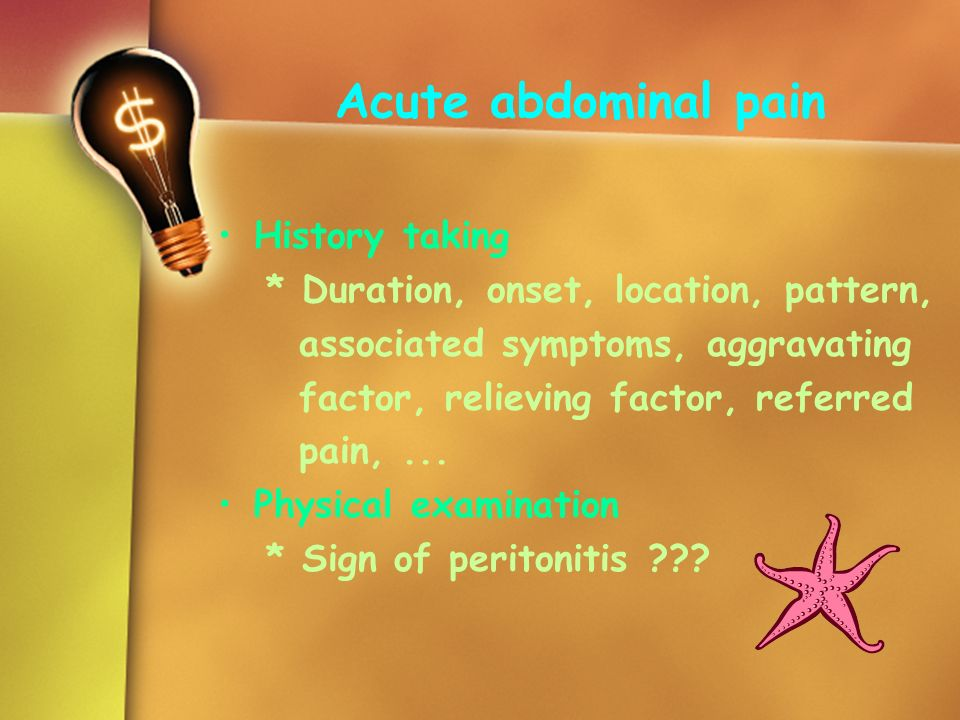 Acute abdominal pain History taking * Duration, onset, location, pattern, associated symptoms, aggravating factor, relieving factor, referred pain,...