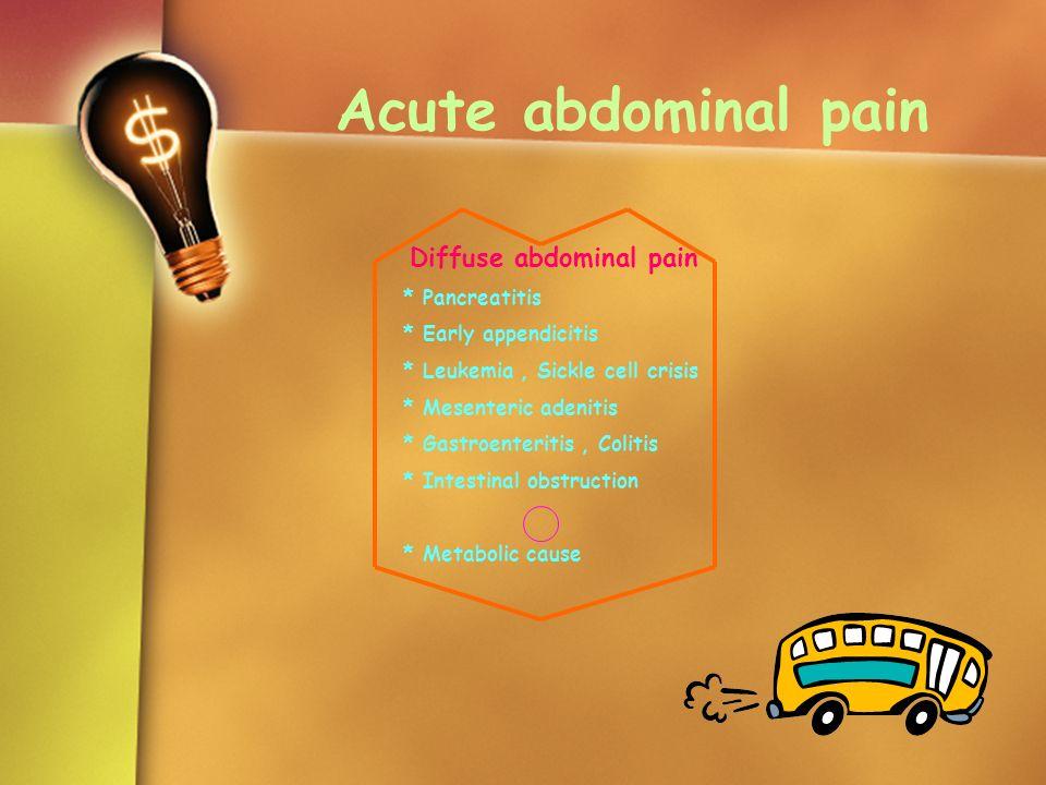 Acute abdominal pain Diffuse abdominal pain * Pancreatitis * Early appendicitis * Leukemia, Sickle cell crisis * Mesenteric adenitis * Gastroenteritis