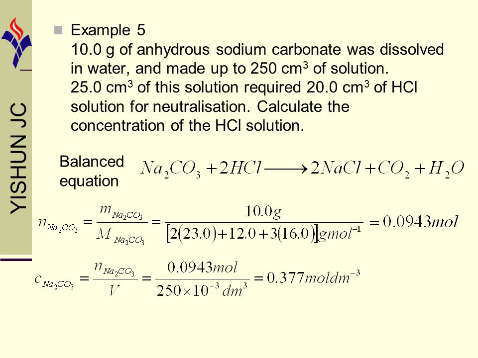 YISHUN JC Balanced equation Example 5 10.0 g of anhydrous sodium carbonate was dissolved in water, and made up to 250 cm 3 of solution.