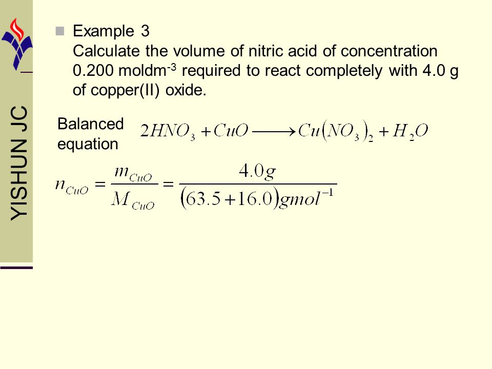 YISHUN JC Balanced equation Example 3 Calculate the volume of nitric acid of concentration 0.200 moldm -3 required to react completely with 4.0 g of copper(II) oxide.
