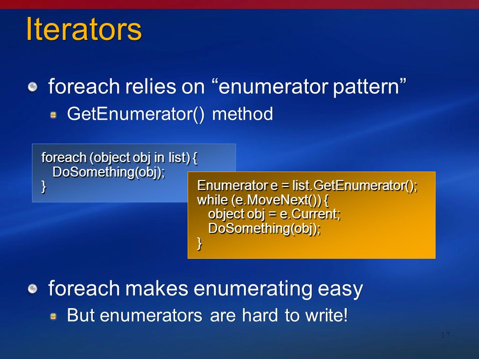 17 Iterators foreach relies on enumerator pattern GetEnumerator() method foreach makes enumerating easy But enumerators are hard to write.