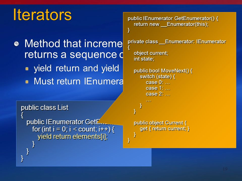 19 public class List { public IEnumerator GetEnumerator() { public IEnumerator GetEnumerator() { for (int i = 0; i < count; i++) { yield return elements[i]; for (int i = 0; i < count; i++) { yield return elements[i]; } }} Iterators Method that incrementally computes and returns a sequence of values yield return and yield break Must return IEnumerator or IEnumerable Method that incrementally computes and returns a sequence of values yield return and yield break Must return IEnumerator or IEnumerable public IEnumerator GetEnumerator() { return new __Enumerator(this); return new __Enumerator(this);} private class __Enumerator: IEnumerator { object current; object current; int state; int state; public bool MoveNext() { public bool MoveNext() { switch (state) { switch (state) { case 0: … case 0: … case 1: … case 1: … case 2: … case 2: … … } } public object Current { public object Current { get { return current; } get { return current; } }}