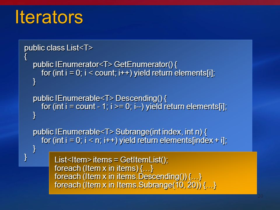 20 public class List public class List { public IEnumerator GetEnumerator() { public IEnumerator GetEnumerator() { for (int i = 0; i < count; i++) yield return elements[i]; for (int i = 0; i < count; i++) yield return elements[i]; } public IEnumerable Descending() { public IEnumerable Descending() { for (int i = count - 1; i >= 0; i--) yield return elements[i]; for (int i = count - 1; i >= 0; i--) yield return elements[i]; } public IEnumerable Subrange(int index, int n) { public IEnumerable Subrange(int index, int n) { for (int i = 0; i < n; i++) yield return elements[index + i]; for (int i = 0; i < n; i++) yield return elements[index + i]; }} Iterators List items = GetItemList(); foreach (Item x in items) {…} foreach (Item x in items.Descending()) {…} foreach (Item x in Items.Subrange(10, 20)) {…}