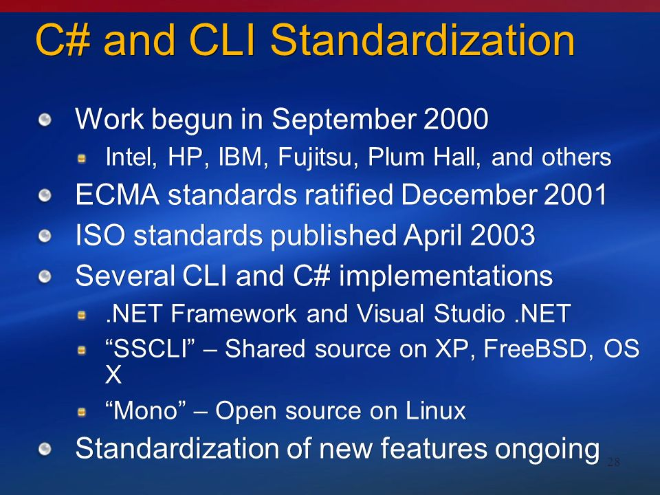 28 C# and CLI Standardization Work begun in September 2000 Intel, HP, IBM, Fujitsu, Plum Hall, and others ECMA standards ratified December 2001 ISO standards published April 2003 Several CLI and C# implementations.NET Framework and Visual Studio.NET SSCLI – Shared source on XP, FreeBSD, OS X Mono – Open source on Linux Standardization of new features ongoing Work begun in September 2000 Intel, HP, IBM, Fujitsu, Plum Hall, and others ECMA standards ratified December 2001 ISO standards published April 2003 Several CLI and C# implementations.NET Framework and Visual Studio.NET SSCLI – Shared source on XP, FreeBSD, OS X Mono – Open source on Linux Standardization of new features ongoing