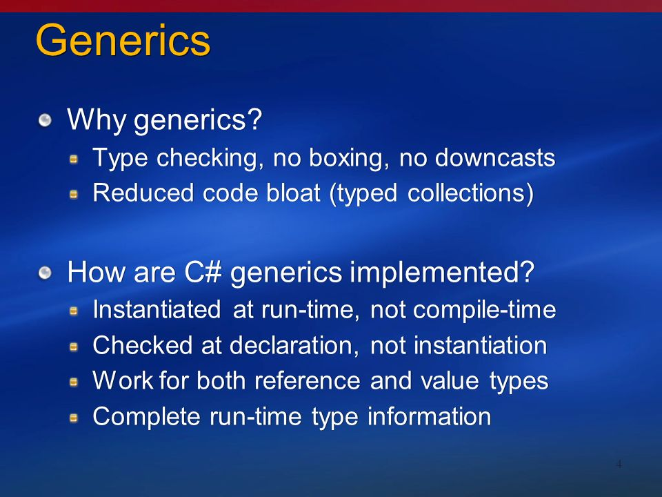 4 Generics Why generics? Type checking, no boxing, no downcasts Reduced code bloat (typed collections) How are C# generics implemented? Instantiated a