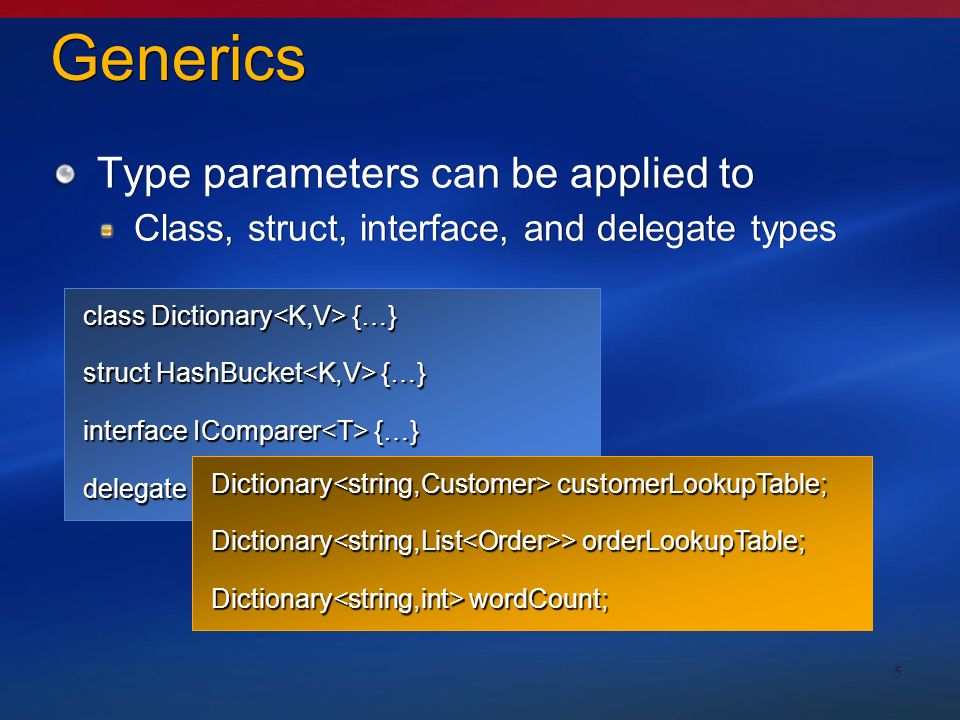 5 Generics Type parameters can be applied to Class, struct, interface, and delegate types Type parameters can be applied to Class, struct, interface, and delegate types class Dictionary {…} struct HashBucket {…} interface IComparer {…} delegate R Function (A arg); Dictionary customerLookupTable; Dictionary > orderLookupTable; Dictionary wordCount;