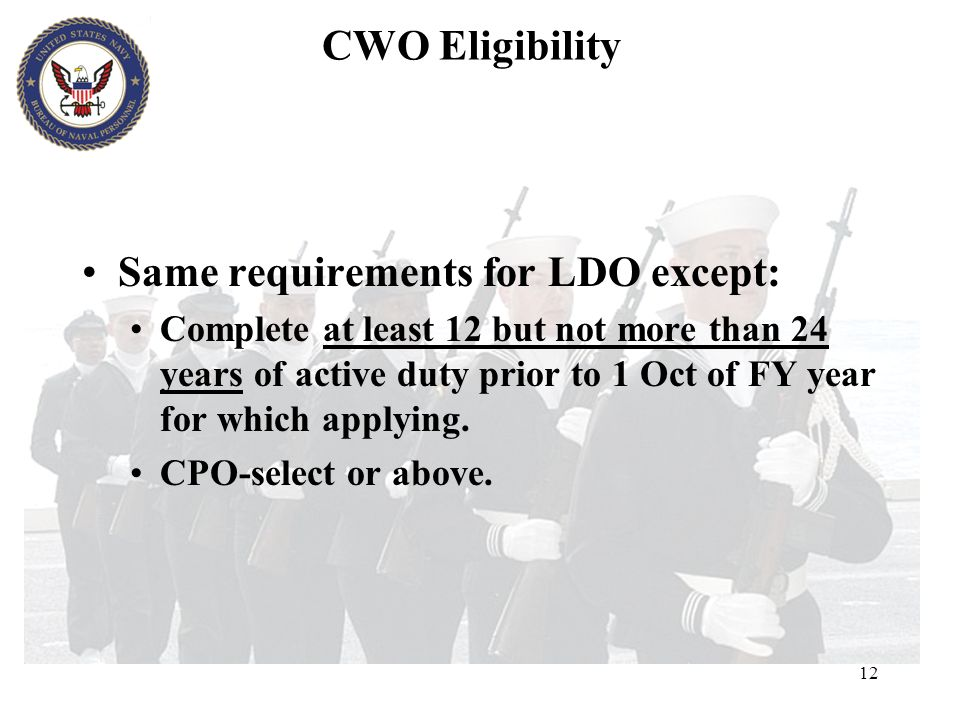 12 CWO Eligibility Same requirements for LDO except: Complete at least 12 but not more than 24 years of active duty prior to 1 Oct of FY year for whic
