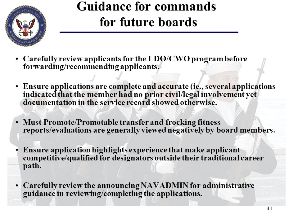 41 Guidance for commands for future boards Carefully review applicants for the LDO/CWO program before forwarding/recommending applicants. Ensure appli