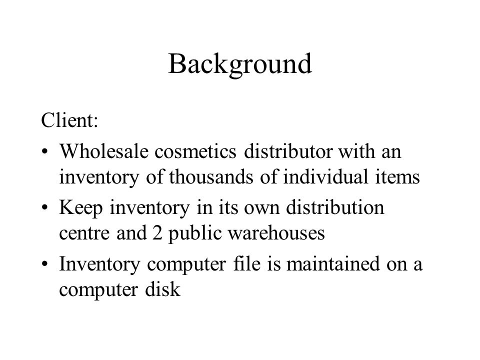 Background Client: Wholesale cosmetics distributor with an inventory of thousands of individual items Keep inventory in its own distribution centre and 2 public warehouses Inventory computer file is maintained on a computer disk