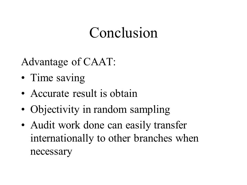 Conclusion Advantage of CAAT: Time saving Accurate result is obtain Objectivity in random sampling Audit work done can easily transfer internationally to other branches when necessary