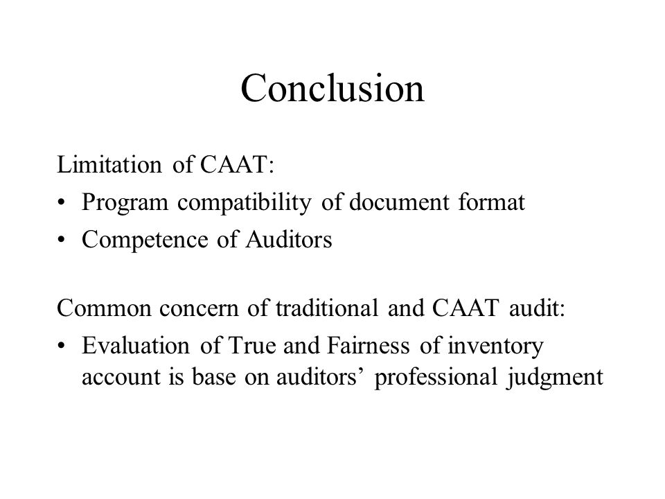 Conclusion Limitation of CAAT: Program compatibility of document format Competence of Auditors Common concern of traditional and CAAT audit: Evaluation of True and Fairness of inventory account is base on auditors professional judgment