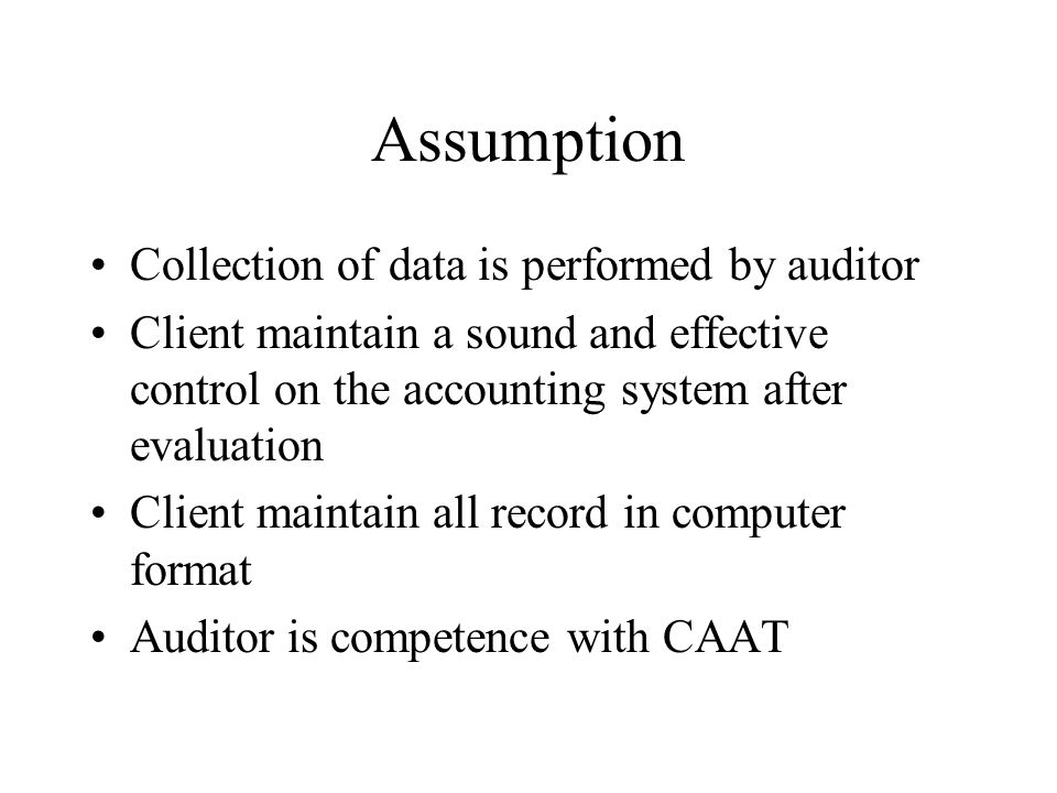 Assumption Collection of data is performed by auditor Client maintain a sound and effective control on the accounting system after evaluation Client maintain all record in computer format Auditor is competence with CAAT